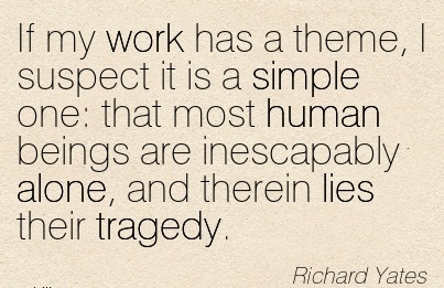 work-quote-by-richard-yates-if-my-work-has-a-theme-i-suspect-it-is-a-simple-one-that-most-human-beings-are-inescapably-alone-and-therein-lies-their-tragedy.jpg