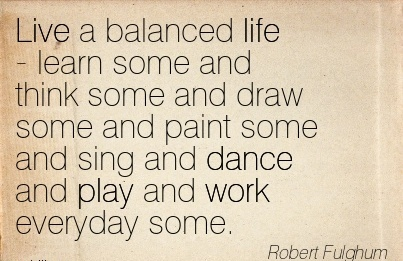 work-quote-by-robert-fulghum-live-a-balanced-life-learn-some-and-think-some-and-draw-some-and-paint-some-and-sing-and-dance-and-play-and-work-everyday-some.jpg