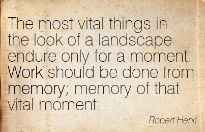 work-quote-by-robert-henri-most-vital-things-in-look-of-a-landscape-endure-only-for-a-moment-work-should-be-done-from-memory-memory-of-that-vital-moment.jpg