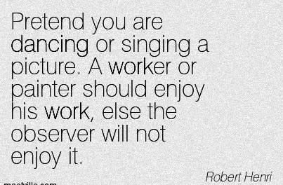 work-quote-by-robert-henri-pretend-you-are-dancing-or-singing-a-picture-a-worker-or-painter-should-enjoy-his-work-else-the-observer-will-not-enjoy-it.jpg