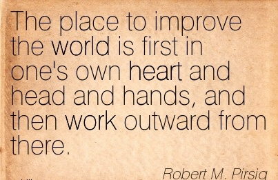 work-quote-by-robert-m-pitsig-place-to-improve-the-world-is-first-in-ones-own-heart-and-head-and-hands-and-then-work-outward-from-there.jpg