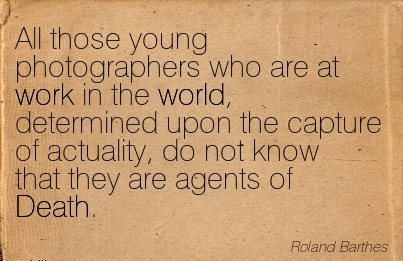 work-quote-by-roland-barthes-all-those-young-photographers-who-are-at-work-in-the-world-determined-upon-the-capture-of-actuality-do-not-know-that-they-are-agents-of-death.jpg