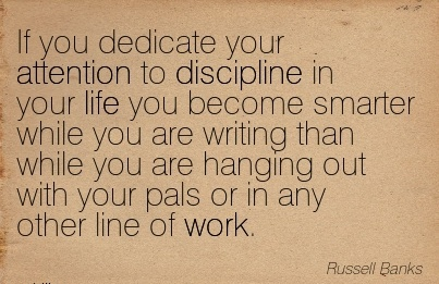 work-quote-by-russell-banks-if-you-dedicate-your-attention-to-discipline-in-your-life-you-become-smarter-while-you-are-writing-than-while-you-are-hanging-out-with-your-pals-or-in-any-other-line-of-w.jpg