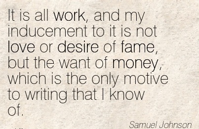work-quote-by-samuel-johsnon-it-is-all-work-and-my-inducement-to-it-is-not-love-or-desire-of-fame-but-the-want-of-money-which-is-the-only-motive-to-writing-that-i-know-of.jpg