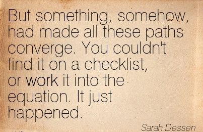 work-quote-by-sarah-dessen-but-something-somehow-had-made-all-these-paths-converge-you-couldnt-find-it-on-a-checklist-or-work-it-into-the-equation-it-just-happened.jpg