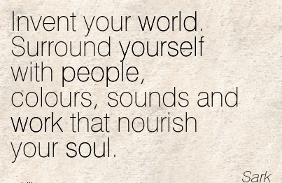 work-quote-by-sark-invent-your-world-surround-yourself-with-people-colours-sounds-and-work-that-nourish-your-soul.jpg