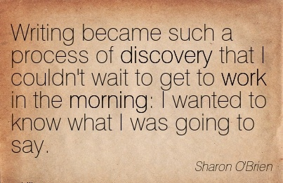 work-quote-by-sharon-obrien-writing-became-such-a-process-of-discovery-that-i-couldnt-wait-to-get-to-work-in-the-morning-i-wanted-to-know-what-i-was-going-to-say.jpg