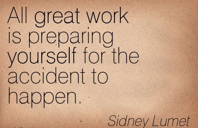 work-quote-by-sidney-lumet-all-great-work-is-preparing-yourself-for-the-accident-to-happen.jpg