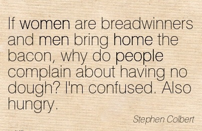 work-quote-by-stephen-colbert-if-women-are-breadwinners-and-men-bring-home-the-bacon-why-do-people-complain-about-having-no-dough-im-confused-also-hungry.jpg