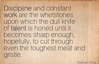 work-quote-by-stephen-king-discipline-and-constant-work-are-whetstones-upon-which-the-dull-knife-of-talent-is-honed-until-it-becomes-sharp-enough.jpg