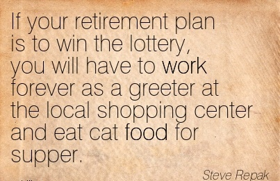 work-quote-by-steve-repak-if-your-retirement-plan-is-to-win-the-lottery-you-will-have-to-work-forever-as-a-greeter-at-local-shopping-center-and-eat-cat-food-for-supper.jpg