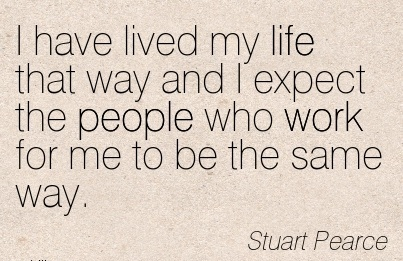 work-quote-by-stuart-pearce-i-have-lived-my-life-that-way-and-i-expect-the-people-who-work-for-me-to-be-same-way.jpg