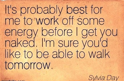 work-quote-by-sylvia-day-its-probably-best-for-me-to-work-off-some-energy-before-i-get-you-naked-im-sure-youd-like-to-be-able-to-walk-tomorrow.jpg