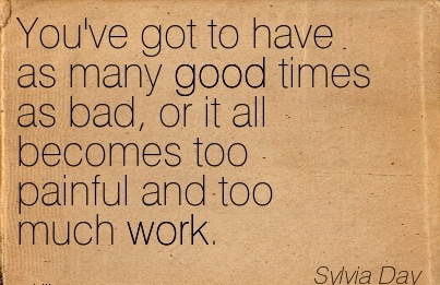 work-quote-by-sylvia-day-youve-got-to-have-as-many-good-times-as-bad-or-it-all-becomes-too-painful-and-too-much-work.jpg