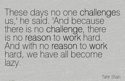 work-quote-by-tahir-shah-these-days-no-one-challenges-us-he-said-and-because-there-is-no-challenge-there-is-no-reason-to-work-hard-and-with-no-reason-to-work-hard-we-have-all-become-lazy.jpg