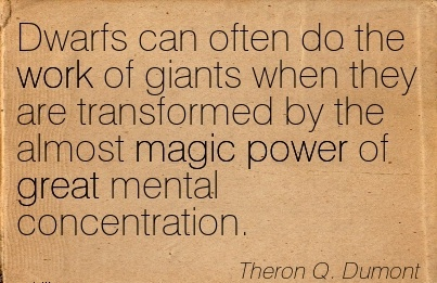 work-quote-by-theron-q-dumont-dwarfs-can-often-do-the-work-of-giants-when-they-are-transformed-by-the-almost-magic-power-of-great-mental-concentration.jpg