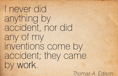 work-quote-by-thomas-a-edison-i-never-did-anything-by-accident-nor-did-any-of-my-inventions-come-by-accident-they-came-by-work.jpg