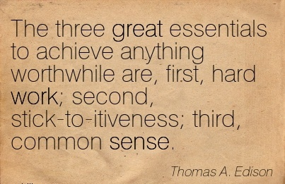 work-quote-by-thomas-a-edison-the-three-great-essentials-to-achieve-anything-worthwhile-are-first-hard-work-second-stick-to-itiveness-third-common-sense.jpg