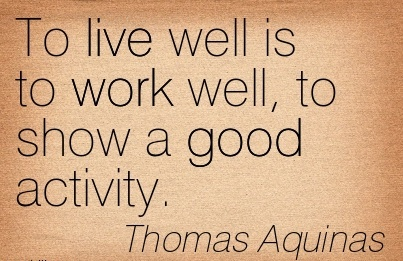 work-quote-by-thomas-aquinas-to-live-well-is-to-work-well-to-show-good-activity.jpg