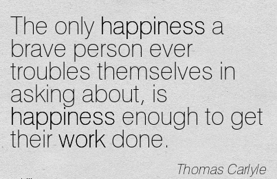 work-quote-by-thomas-carlyle-the-only-happiness-a-brave-person-ever-troubles-themselves-in-asking-about-is-happiness-enough-to-get-their-work-done.jpg