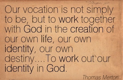 work-quote-by-thomas-merton-our-vocation-is-not-simply-to-be-but-to-work-together-with-god-in-the-creation-of-our-own-life-our-own-identity-our-own-destinyto-work-out-our-identity-in-god.jpg