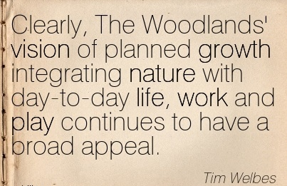 work-quote-by-tim-welbes-clearly-the-woodlands-vision-of-planned-growth-integrating-nature-with-day-to-day-life-work-and-play-continues-to-have-a-broad-appeal.jpg