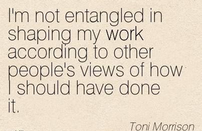 work-quote-by-toni-morrison-im-not-entangled-in-shaping-my-work-according-to-other-peoples-views-of-how-i-should-have-done-it.jpg