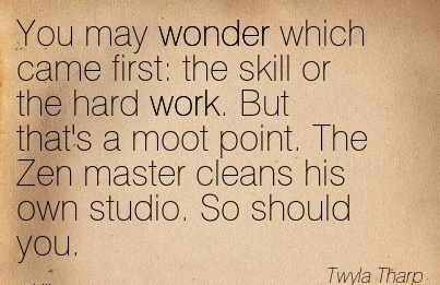 work-quote-by-twyla-tharp-you-may-wonder-which-came-first-the-skill-or-the-hard-work-but-thats-a-moot-point-the-zen-master-cleans-his-own-studio-so-should-you.jpg