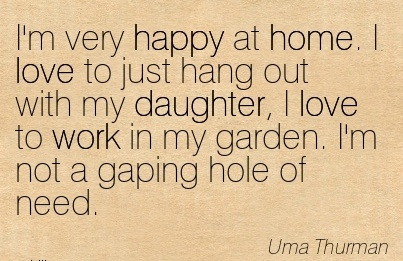 work-quote-by-uma-thurman-im-very-happy-at-home-i-love-to-just-hang-out-with-my-daughter-i-love-to-work-in-my-garden-im-not-a-gaping-hole-of-need.jpg