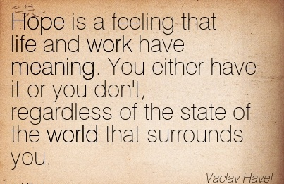 work-quote-by-vaclav-havel-hope-is-a-feeling-that-life-and-work-have-meaning-you-either-have-it-or-you-dont-regardless-of-the-state-of-the-world-that-surrounds-you.jpg