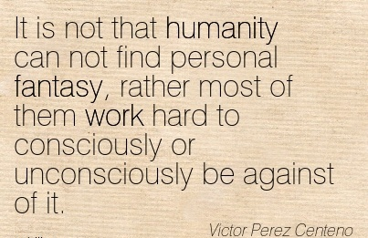 work-quote-by-victor-perez-centeno-it-is-not-that-humanity-can-not-find-personal-fantasy-rather-most-of-them-work-hard-to-consciously-or-unconsciously-be-against-of-it.jpg