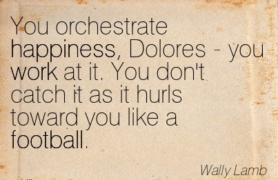 work-quote-by-wally-lamb-you-orchestrate-happiness-dolores-you-work-at-it-you-dont-catch-it-as-i-hurls-toward-you-like-a-football.jpg