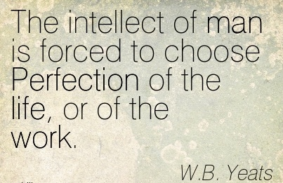 work-quote-by-wb-yeats-the-intellect-of-man-is-forced-to-choose-perfection-of-the-life-or-of-the-work.jpg