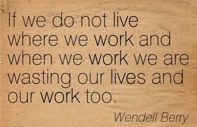 work-quote-by-wendell-berry-if-we-do-not-live-where-we-work-and-when-we-work-we-are-wasting-our-lives-and-our-work-too.jpg