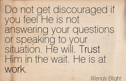 work-quote-by-wendy-blight-do-not-get-discouraged-if-you-feel-he-is-not-answering-your-questions-or-speaking-to-your-situation-he-will-trust-him-in-the-wait-he-is-at-work.jpg