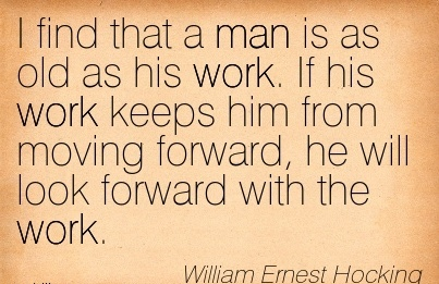 work-quote-by-william-ernest-hocking-i-find-that-a-man-is-as-old-as-his-work-if-his-work-keeps-him-from-moving-forward-he-will-look-forward-with-the-work.jpg