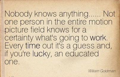 work-quote-by-william-goldman-nobody-knows-anything-not-one-person-in-the-entire-motion-picture-field-knows-for-a-certainty-whats-going-to-work-every-time-out-its-a-guess-and-if-youre-lucky.jpg
