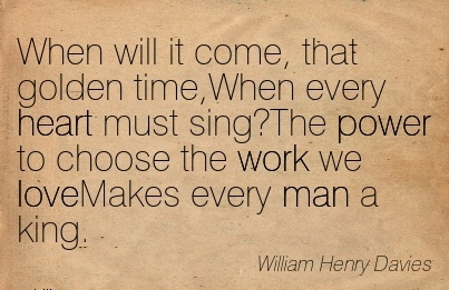 work-quote-by-william-henry-davies-when-will-it-come-that-golden-timewhen-every-heart-must-singthe-power-to-choose-the-work-we-lovemakes-every-man-a-king.jpg
