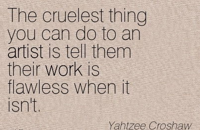 work-quote-by-yahtzee-croshaw-cruelest-thing-you-can-do-to-an-artist-is-tell-them-their-work-is-flawless-when-it-isnt.jpg