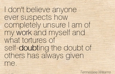 work-quote-i-dont-believe-anyone-ever-suspects-how-completely-unsure-i-am-of-my-work-and-myself-and-what-tortures-of-self-doubting-the-doubt-of-others-has-always-given-me.jpg