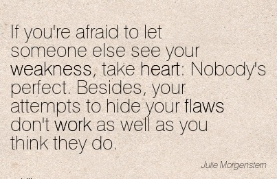 work-quote-if-youre-afraid-to-let-someone-else-see-your-weakness-take-heart-nobodys-perfect-besides-your-attempts-to-hide-your-flaws-dont-work-as-well-as-you-think-they-do.jpg