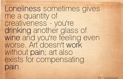 work-quote-loneliness-sometimes-gives-me-a-quantity-of-creativeness-youre-drinking-another-glass-of-wine-and-youre-feeling-even-worse-art-doesnt-work-without-pain-art-also-exists-for-compensating.jpg