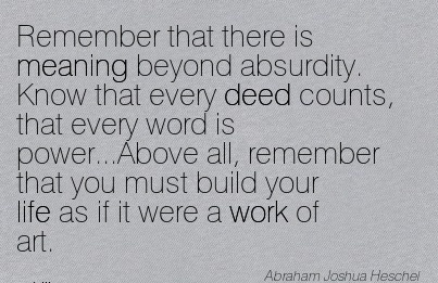 work-quote-remember-that-there-is-meaning-beyond-absurdity-know-that-every-deed-counts-that-every-word-is-powerabove-all-remember-that-you-must-build-your-life-as-if-it-were-a-work-of-art.jpg