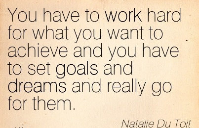 you-have-to-work-hard-for-what-you-want-to-achieve-and-you-have-to-set-goals-and-dreams-and-really-go-for-them.jpg