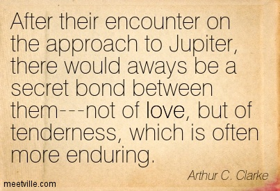 After their encounter on the approach to Jupiter, there would aways be a secret bond between them—not of love, but of tenderness, which is often more enduring.