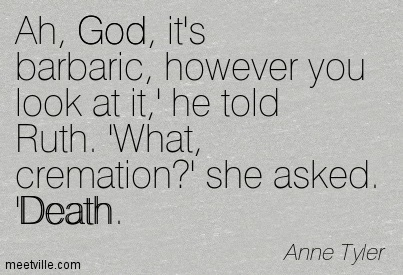Ah, God, it's barbaric, however you look at it,' he told Ruth. 'What, cremation' she asked. 'Death.  - Anne Tyler