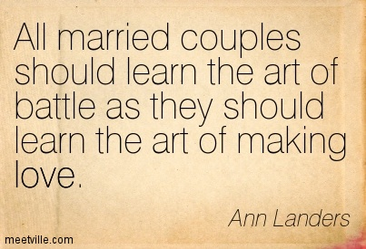 All married couples should learn the art of battle as they should learn the art of making love.  - Ann Landers