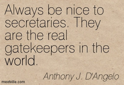 Always be nice to secretaries. They are the real gatekeepers in the world.