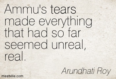 Ammu's tears made everything that had so far seemed unreal, real.