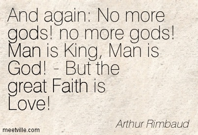 And again No more gods! no more gods! Man is King, Man is God! - But the great Faith is Love!